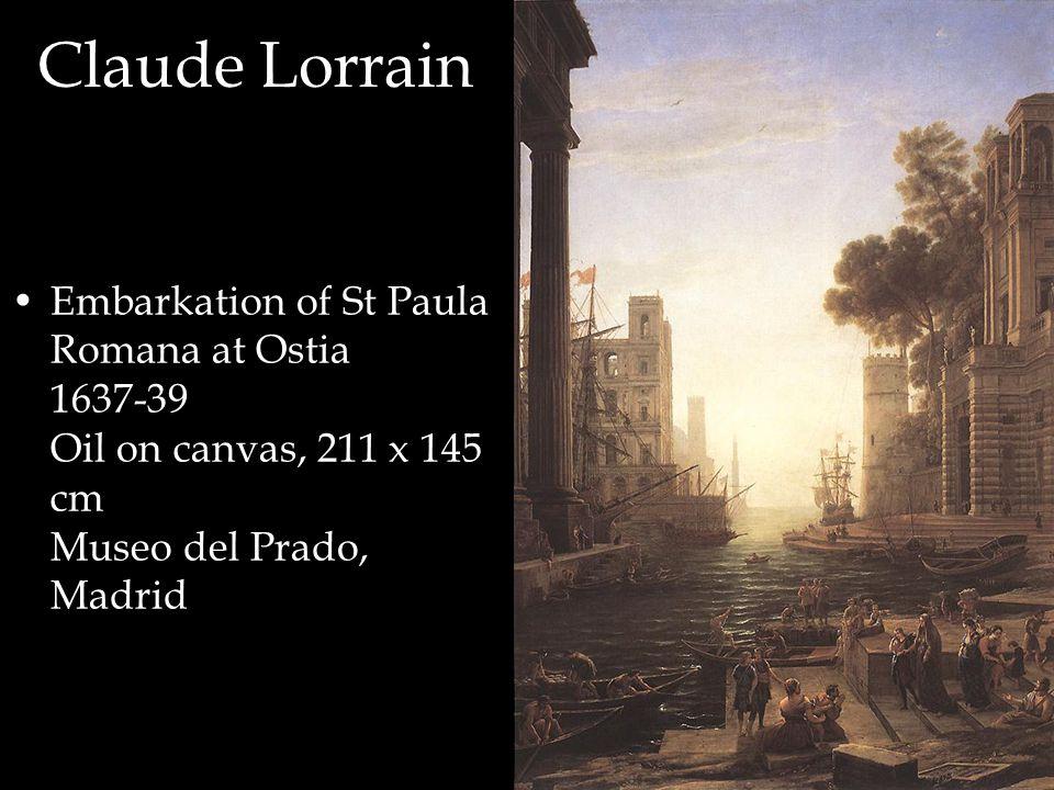 Claude Lorrain Embarkation of St Paula Romana at Ostia 1637-39 Oil on canvas, 211 x 145 cm Museo del Prado, Madrid
