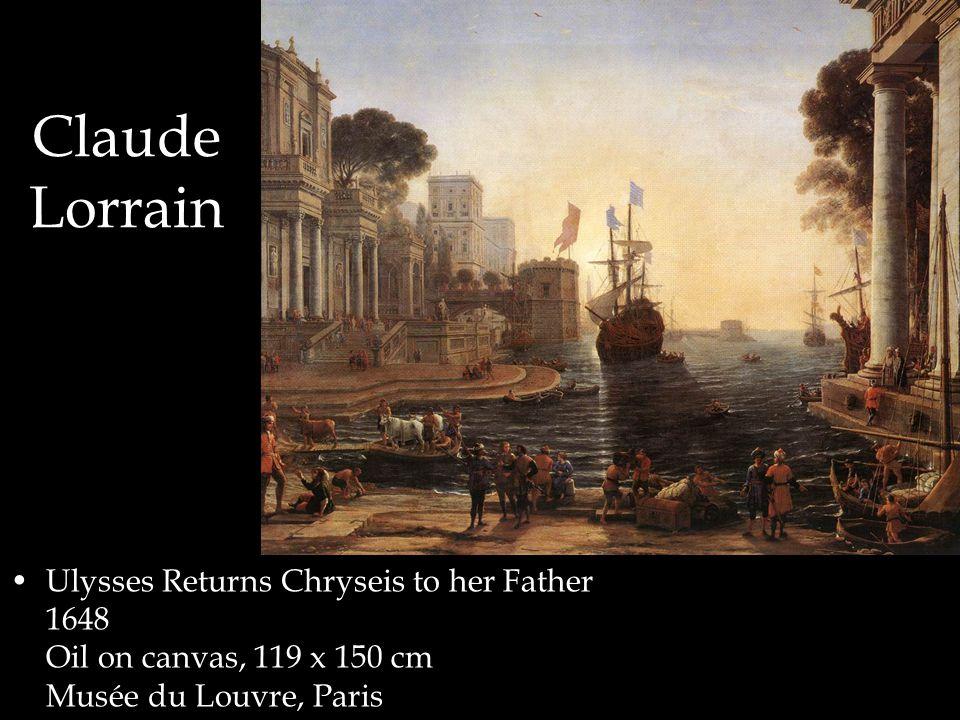 Claude Lorrain Ulysses Returns Chryseis to her Father 1648 Oil on canvas, 119 x 150 cm Musée du Louvre, Paris