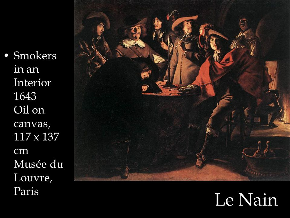 Le Nain Smokers in an Interior 1643 Oil on canvas, 117 x 137 cm Musée du Louvre, Paris