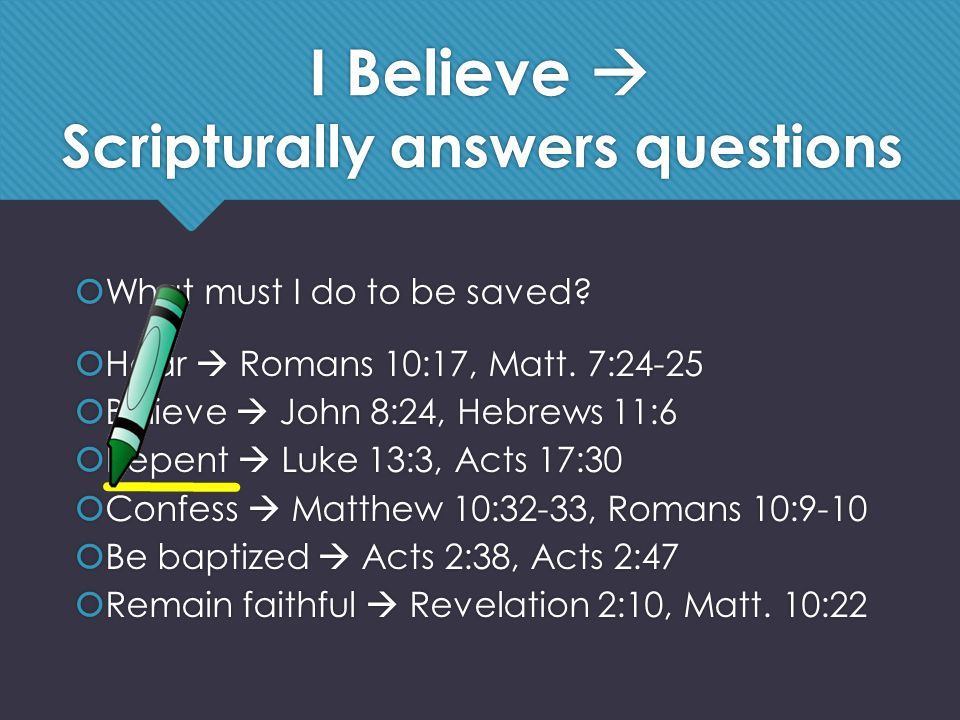 I Believe  Scripturally answers questions  What must I do to be saved.