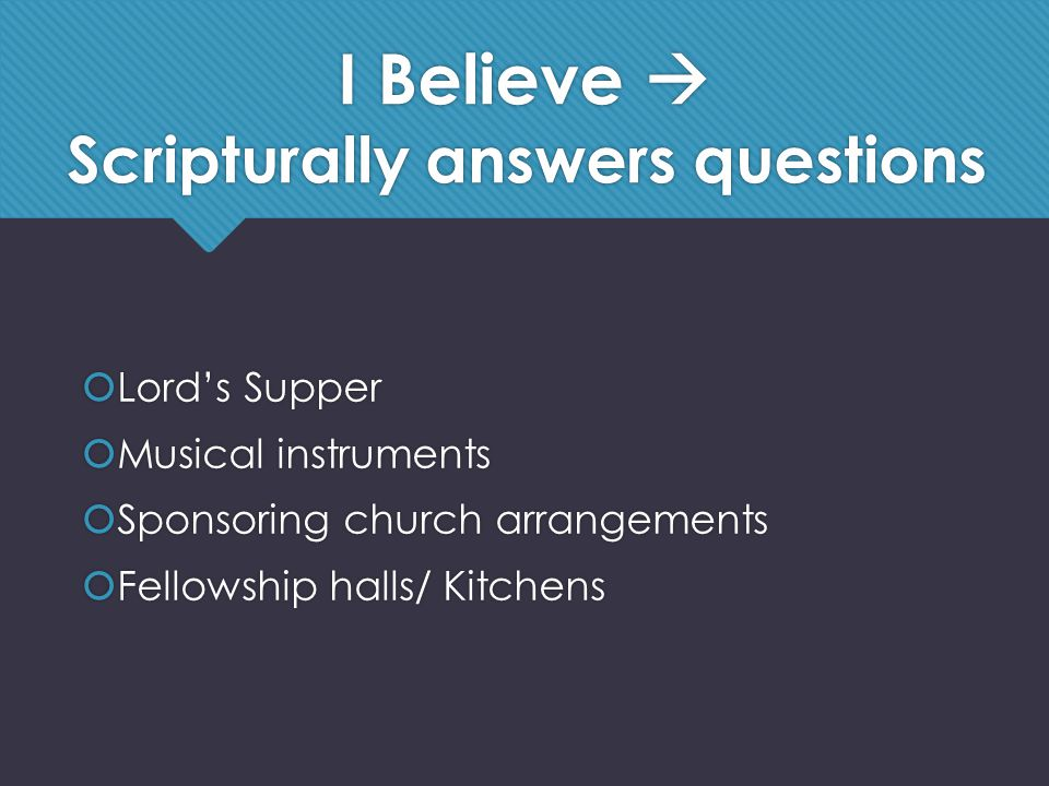 I Believe  Scripturally answers questions  Lord's Supper  Musical instruments  Sponsoring church arrangements  Fellowship halls/ Kitchens  Lord's Supper  Musical instruments  Sponsoring church arrangements  Fellowship halls/ Kitchens