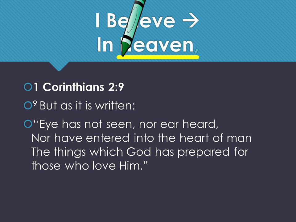 I Believe  In Heaven,  1 Corinthians 2:9  9 But as it is written:  Eye has not seen, nor ear heard, Nor have entered into the heart of man The things which God has prepared for those who love Him.  1 Corinthians 2:9  9 But as it is written:  Eye has not seen, nor ear heard, Nor have entered into the heart of man The things which God has prepared for those who love Him.