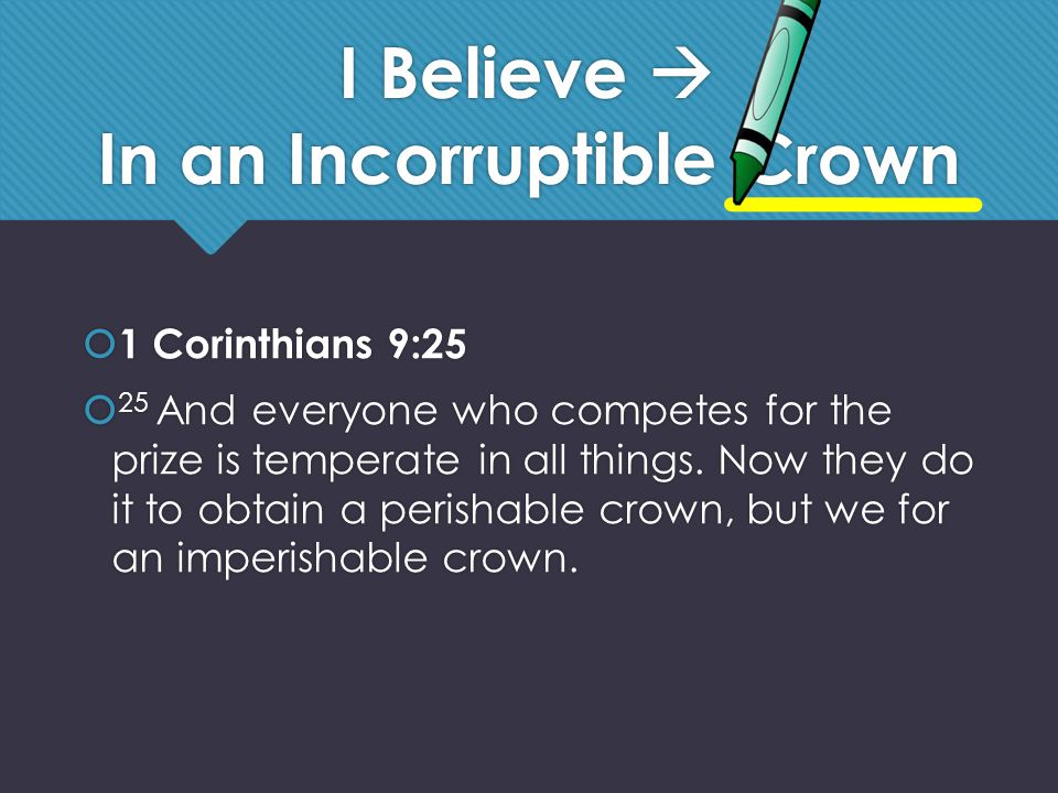 I Believe  In an Incorruptible Crown  1 Corinthians 9:25  25 And everyone who competes for the prize is temperate in all things.
