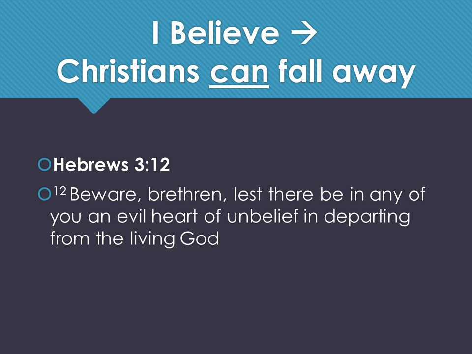 I Believe  Christians can fall away  Hebrews 3:12  12 Beware, brethren, lest there be in any of you an evil heart of unbelief in departing from the living God  Hebrews 3:12  12 Beware, brethren, lest there be in any of you an evil heart of unbelief in departing from the living God