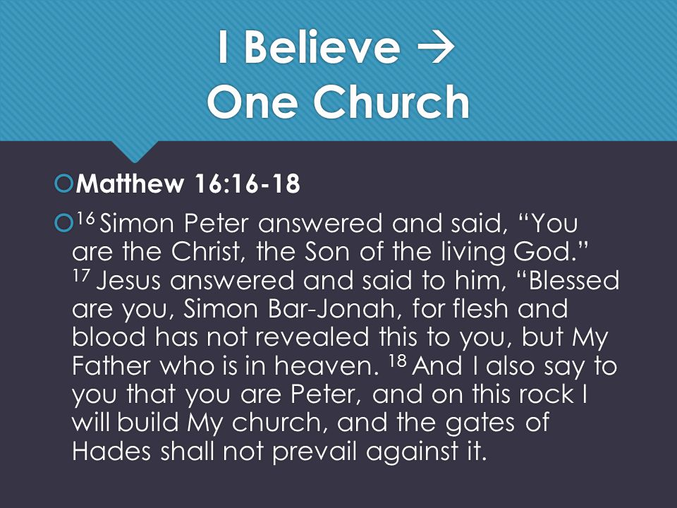 I Believe  One Church  Matthew 16:16-18  16 Simon Peter answered and said, You are the Christ, the Son of the living God. 17 Jesus answered and said to him, Blessed are you, Simon Bar-Jonah, for flesh and blood has not revealed this to you, but My Father who is in heaven.