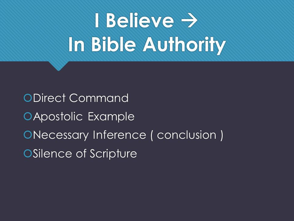 I Believe  In Bible Authority  Direct Command  Apostolic Example  Necessary Inference ( conclusion )  Silence of Scripture  Direct Command  Apostolic Example  Necessary Inference ( conclusion )  Silence of Scripture