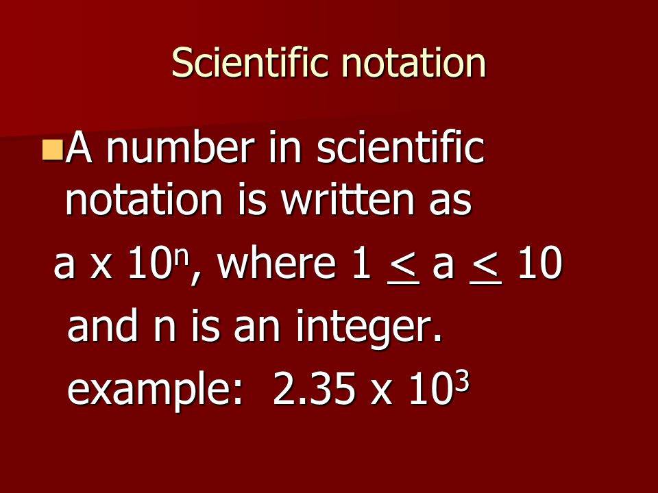 Scientific notation A number in scientific notation is written as A number in scientific notation is written as a x 10 n, where 1 < a < 10 a x 10 n, w