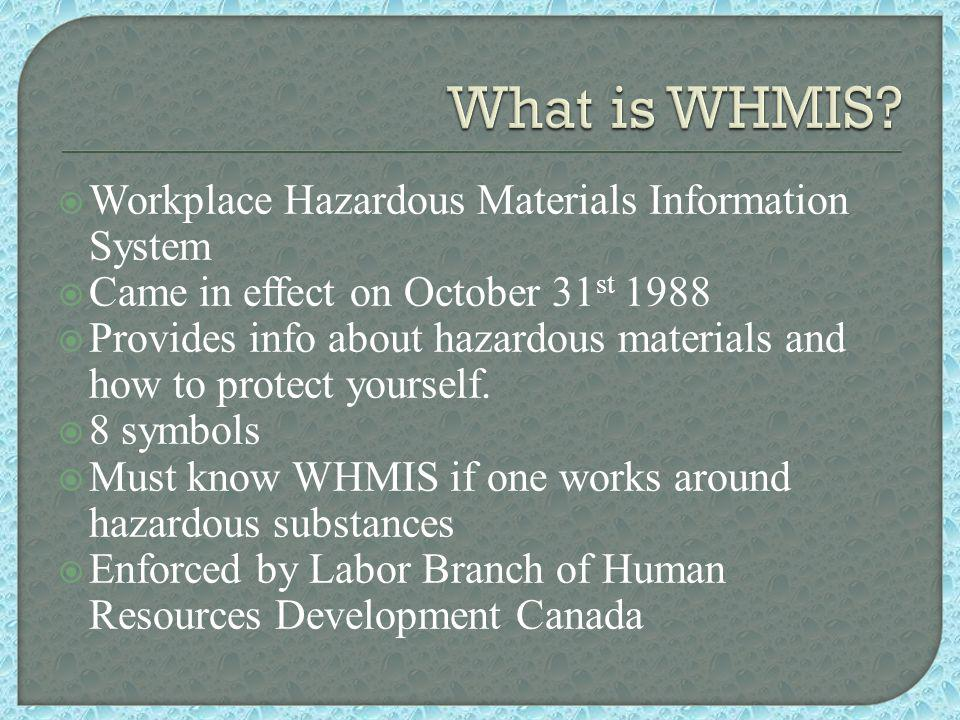  Workplace Hazardous Materials Information System  Came in effect on October 31 st 1988  Provides info about hazardous materials and how to protect yourself.