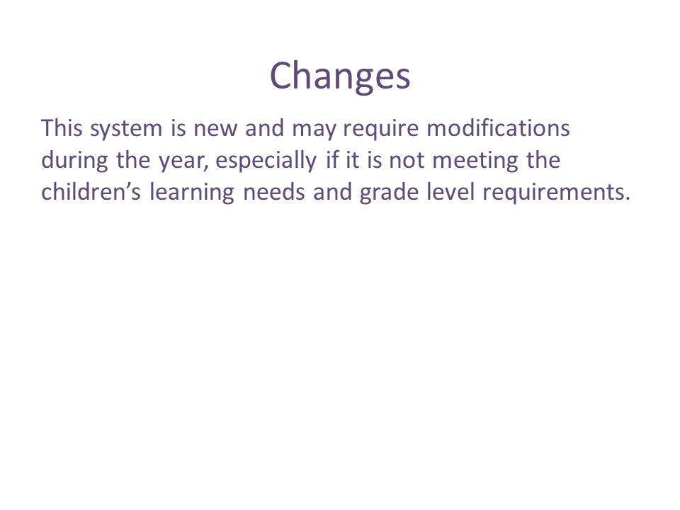 Changes This system is new and may require modifications during the year, especially if it is not meeting the children's learning needs and grade level requirements.
