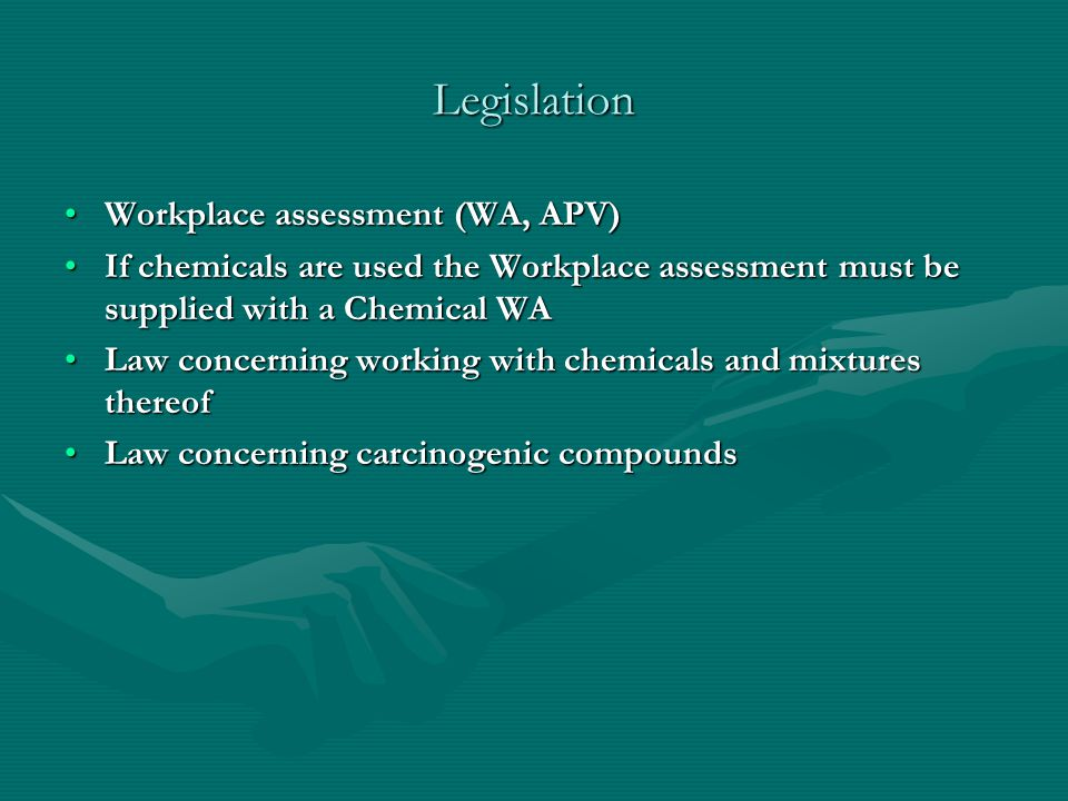Legislation Workplace assessment (WA, APV)Workplace assessment (WA, APV) If chemicals are used the Workplace assessment must be supplied with a Chemical WAIf chemicals are used the Workplace assessment must be supplied with a Chemical WA Law concerning working with chemicals and mixtures thereofLaw concerning working with chemicals and mixtures thereof Law concerning carcinogenic compoundsLaw concerning carcinogenic compounds