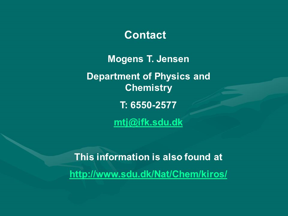 Contact Mogens T. Jensen Department of Physics and Chemistry T: 6550-2577 mtj@ifk.sdu.dk This information is also found at http://www.sdu.dk/Nat/Chem/