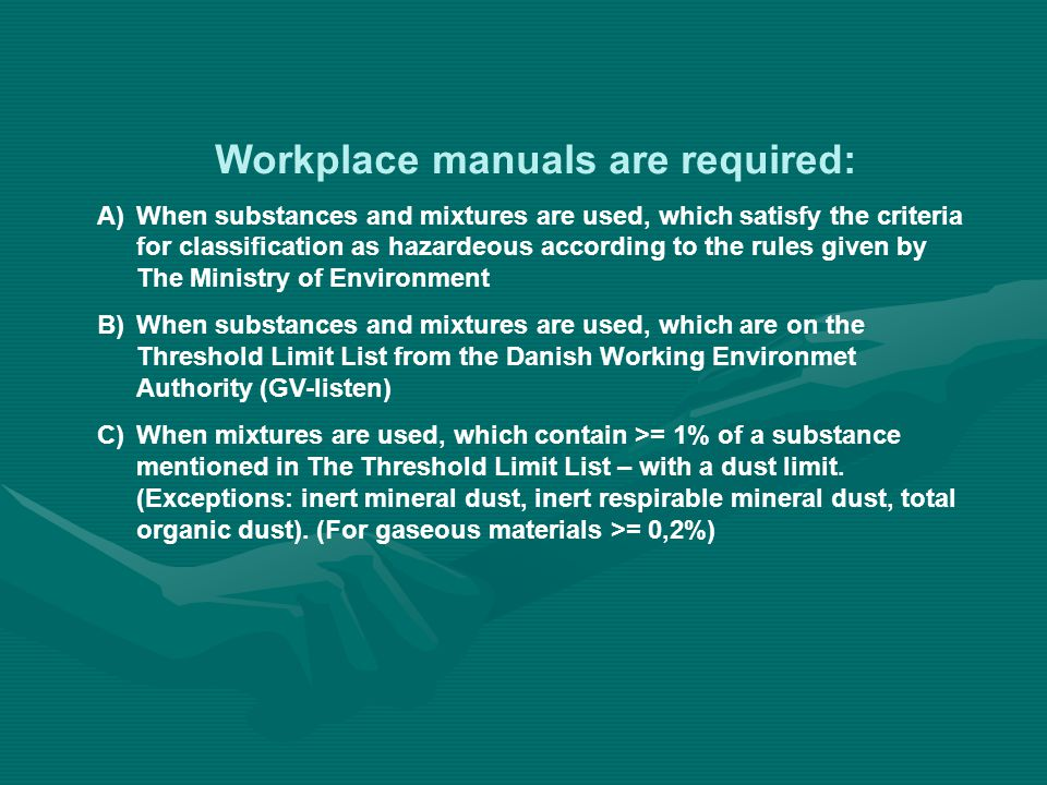 Workplace manuals are required: A)When substances and mixtures are used, which satisfy the criteria for classification as hazardeous according to the rules given by The Ministry of Environment B)When substances and mixtures are used, which are on the Threshold Limit List from the Danish Working Environmet Authority (GV-listen) C)When mixtures are used, which contain >= 1% of a substance mentioned in The Threshold Limit List – with a dust limit.