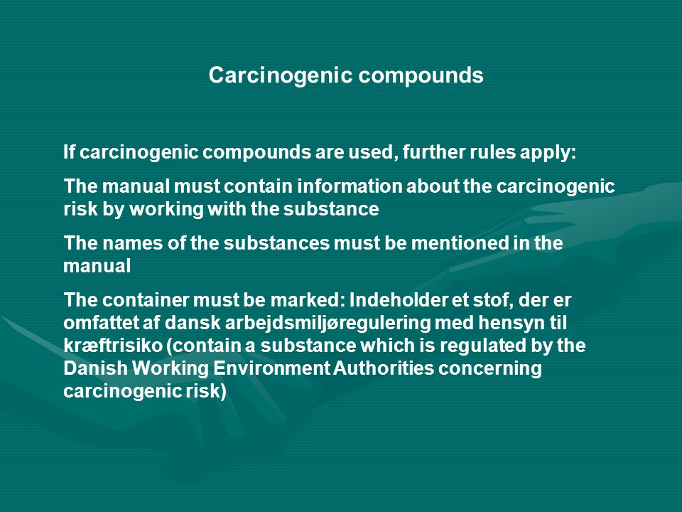 Carcinogenic compounds If carcinogenic compounds are used, further rules apply: The manual must contain information about the carcinogenic risk by working with the substance The names of the substances must be mentioned in the manual The container must be marked: Indeholder et stof, der er omfattet af dansk arbejdsmiljøregulering med hensyn til kræftrisiko (contain a substance which is regulated by the Danish Working Environment Authorities concerning carcinogenic risk)