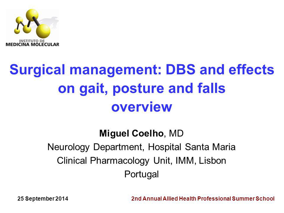 Surgical management: DBS and effects on gait, posture and falls overview Miguel Coelho, MD Neurology Department, Hospital Santa Maria Clinical Pharmacology Unit, IMM, Lisbon Portugal 25 September 2014 2nd Annual Allied Health Professional Summer School