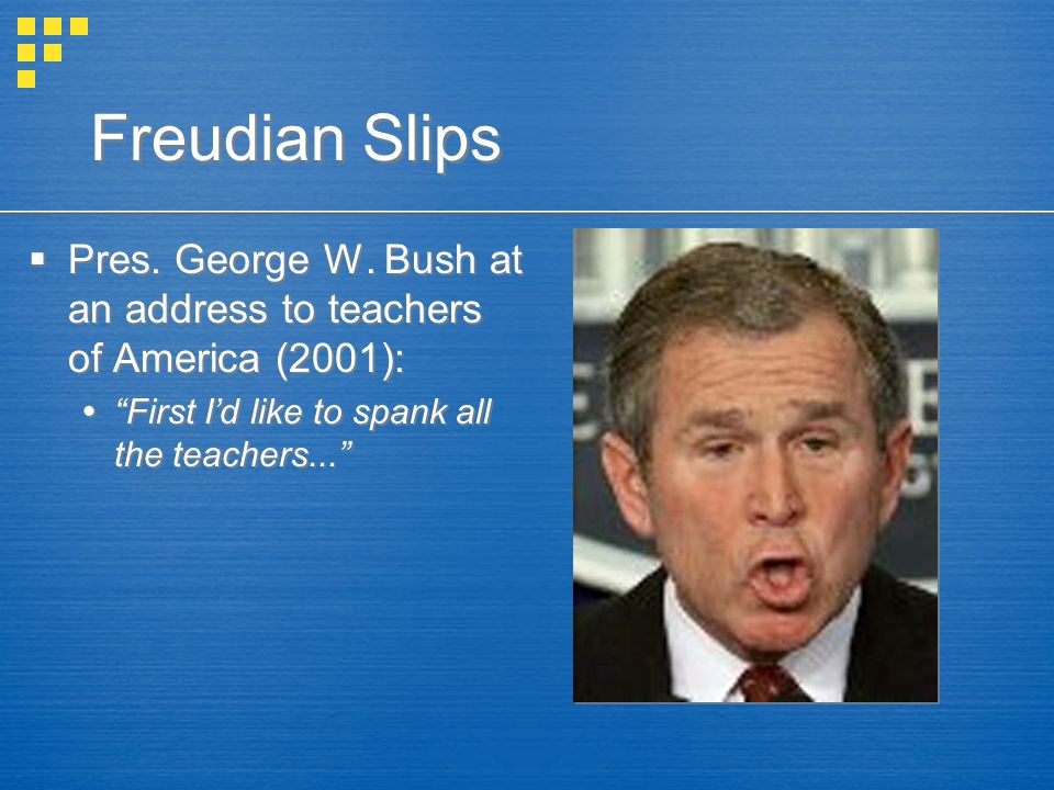"Freudian Slips  Pres. George W. Bush at an address to teachers of America (2001):  ""First I'd like to spank all the teachers...""  Pres. George W. B"