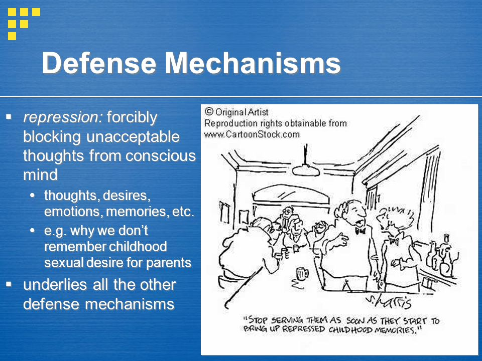 Defense Mechanisms  repression: forcibly blocking unacceptable thoughts from conscious mind  thoughts, desires, emotions, memories, etc.  e.g. why