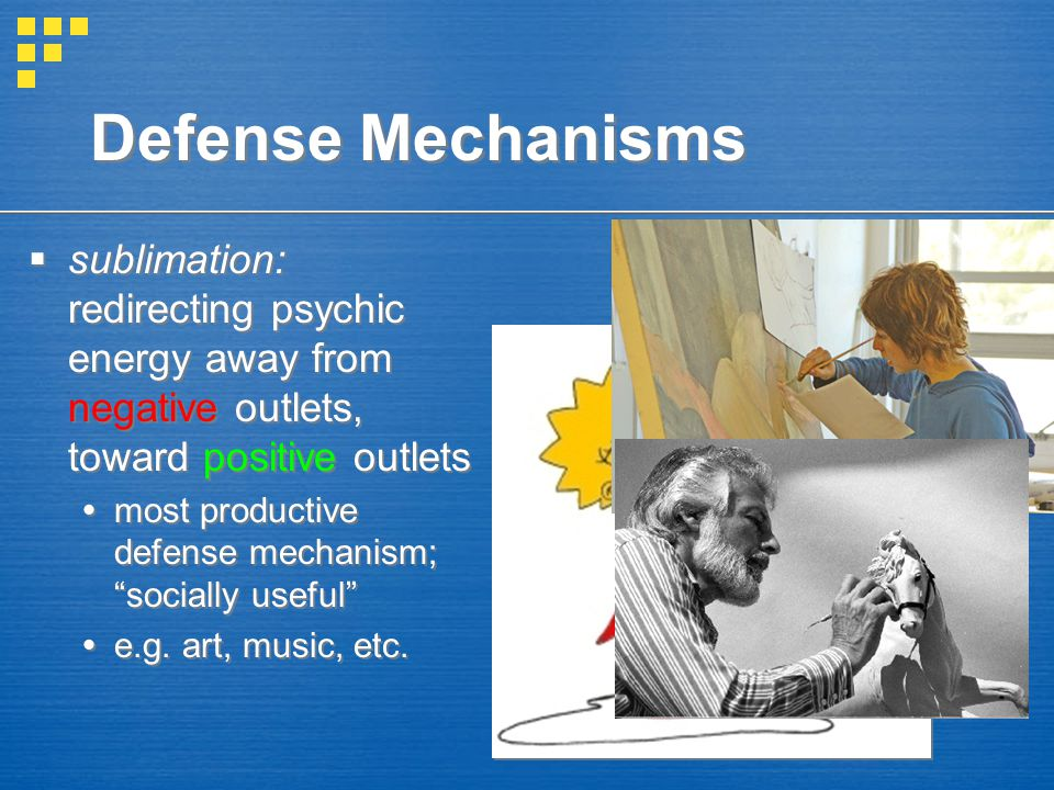 Defense Mechanisms  sublimation: redirecting psychic energy away from negative outlets, toward positive outlets  most productive defense mechanism;