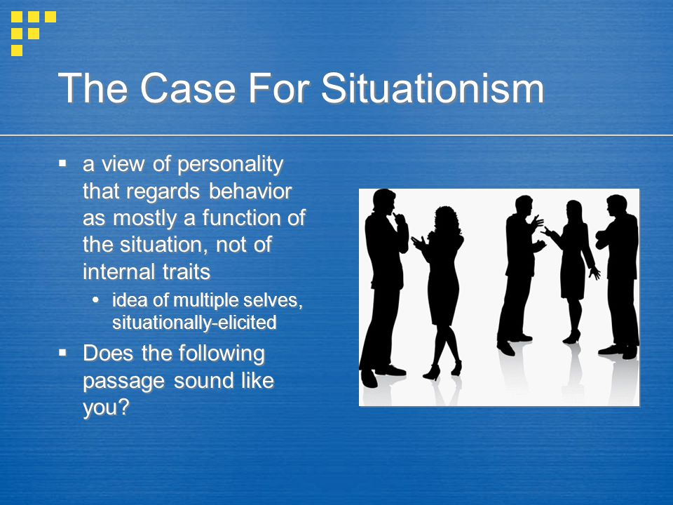 The Case For Situationism  a view of personality that regards behavior as mostly a function of the situation, not of internal traits  idea of multip