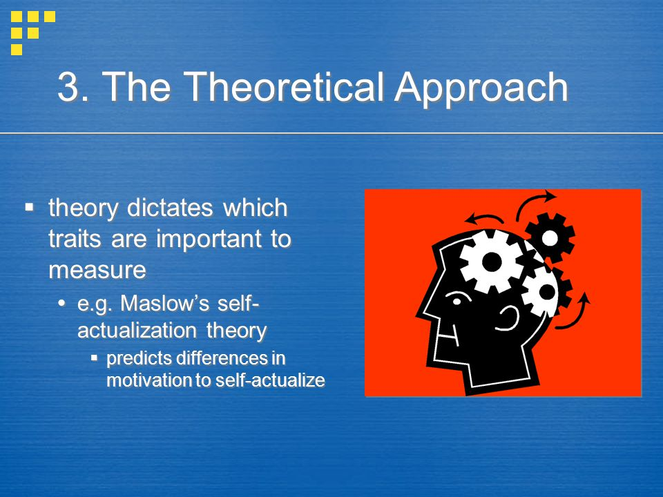 3. The Theoretical Approach  theory dictates which traits are important to measure  e.g. Maslow's self- actualization theory  predicts differences