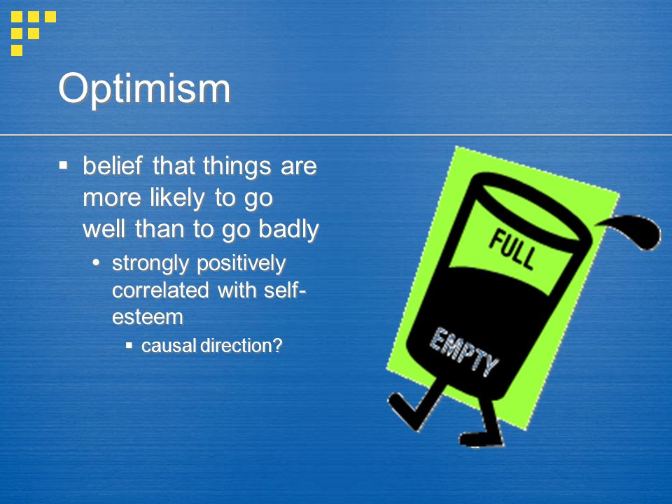 Optimism  belief that things are more likely to go well than to go badly  strongly positively correlated with self- esteem  causal direction?  bel
