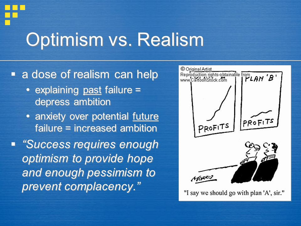 Optimism vs. Realism  a dose of realism can help  explaining past failure = depress ambition  anxiety over potential future failure = increased amb