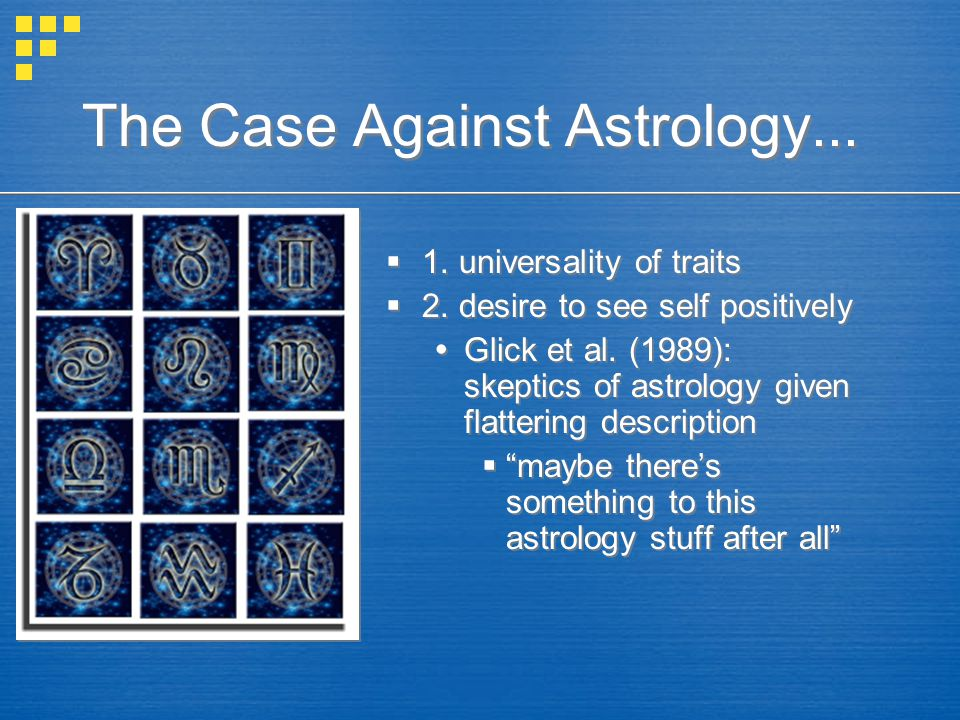The Case Against Astrology...  1. universality of traits  2. desire to see self positively  Glick et al. (1989): skeptics of astrology given flatte