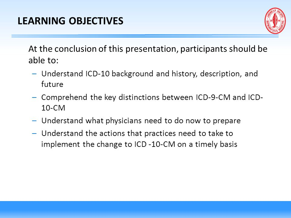 LEARNING OBJECTIVES At the conclusion of this presentation, participants should be able to: –Understand ICD-10 background and history, description, an