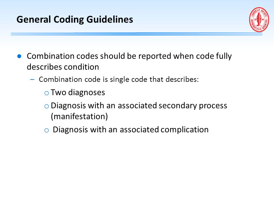 General Coding Guidelines ● Combination codes should be reported when code fully describes condition –Combination code is single code that describes: