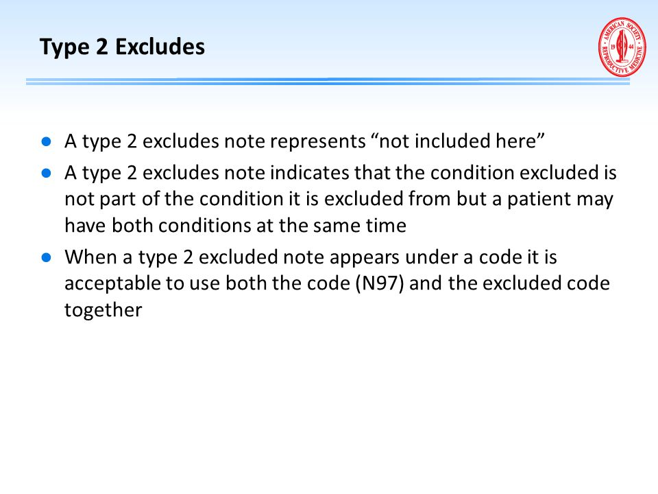 "Type 2 Excludes ● A type 2 excludes note represents ""not included here"" ● A type 2 excludes note indicates that the condition excluded is not part of"