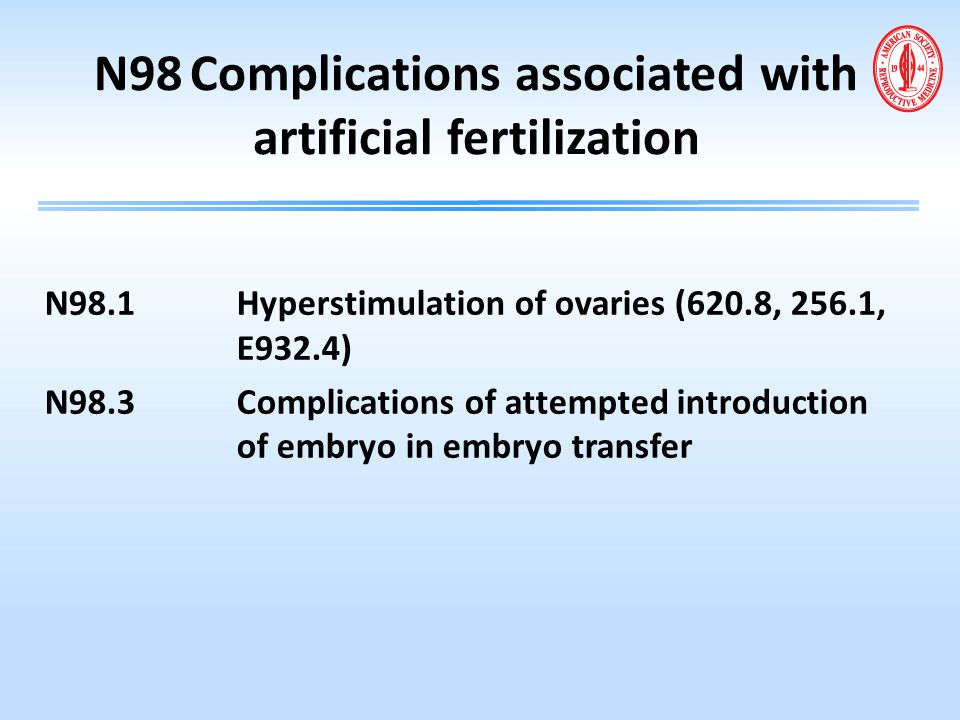N98Complications associated with artificial fertilization N98.1Hyperstimulation of ovaries (620.8, 256.1, E932.4) N98.3Complications of attempted intr