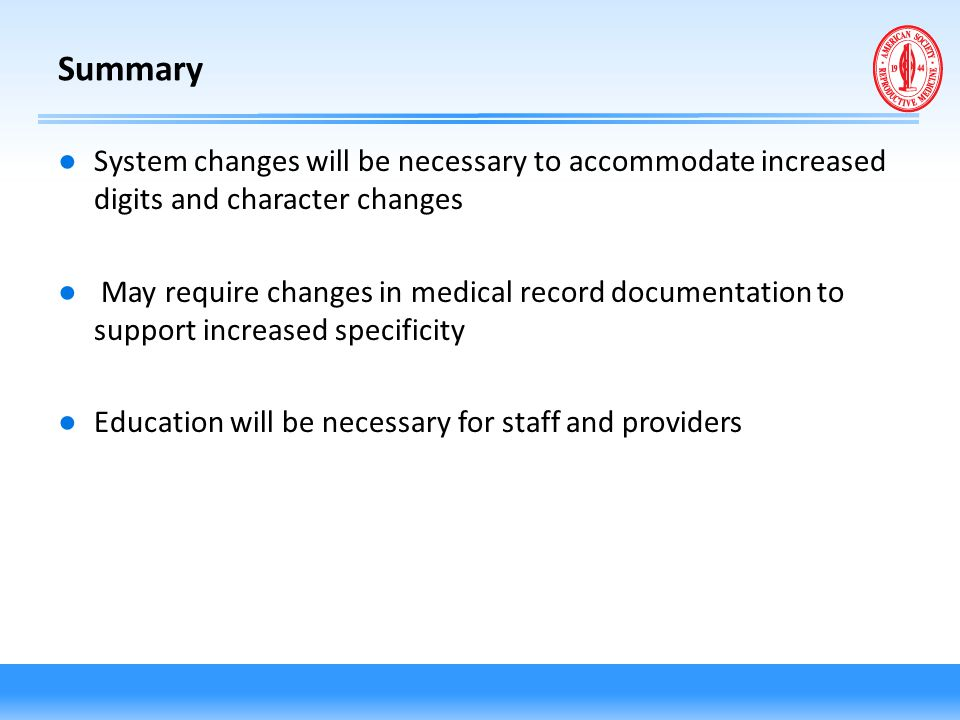 Summary ● System changes will be necessary to accommodate increased digits and character changes ● May require changes in medical record documentation