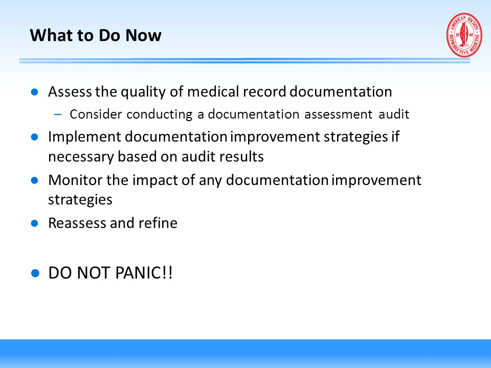 What to Do Now ● Assess the quality of medical record documentation –Consider conducting a documentation assessment audit ● Implement documentation im