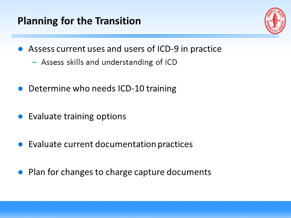 Planning for the Transition ● Assess current uses and users of ICD-9 in practice –Assess skills and understanding of ICD ● Determine who needs ICD-10