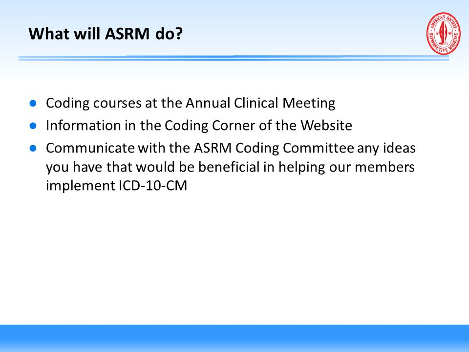 What will ASRM do? ● Coding courses at the Annual Clinical Meeting ● Information in the Coding Corner of the Website ● Communicate with the ASRM Codin