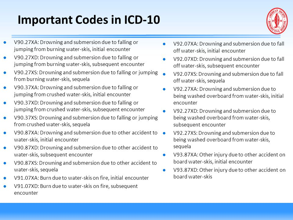 Important Codes in ICD-10 ● V90.27XA: Drowning and submersion due to falling or jumping from burning water-skis, initial encounter ● V90.27XD: Drownin
