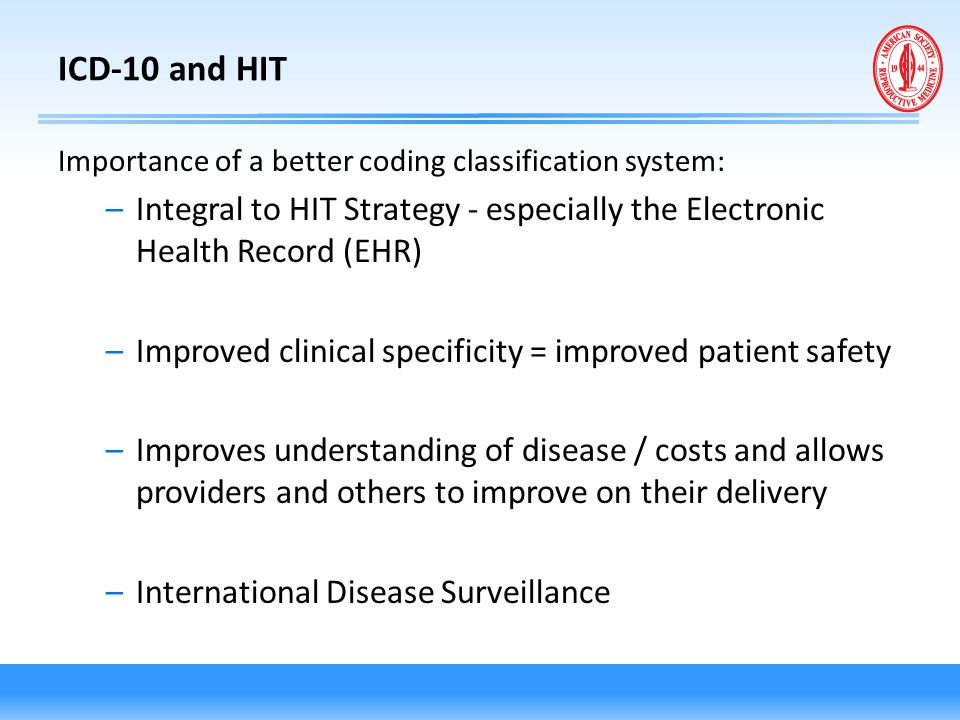ICD-10 and HIT Importance of a better coding classification system: –Integral to HIT Strategy - especially the Electronic Health Record (EHR) –Improve