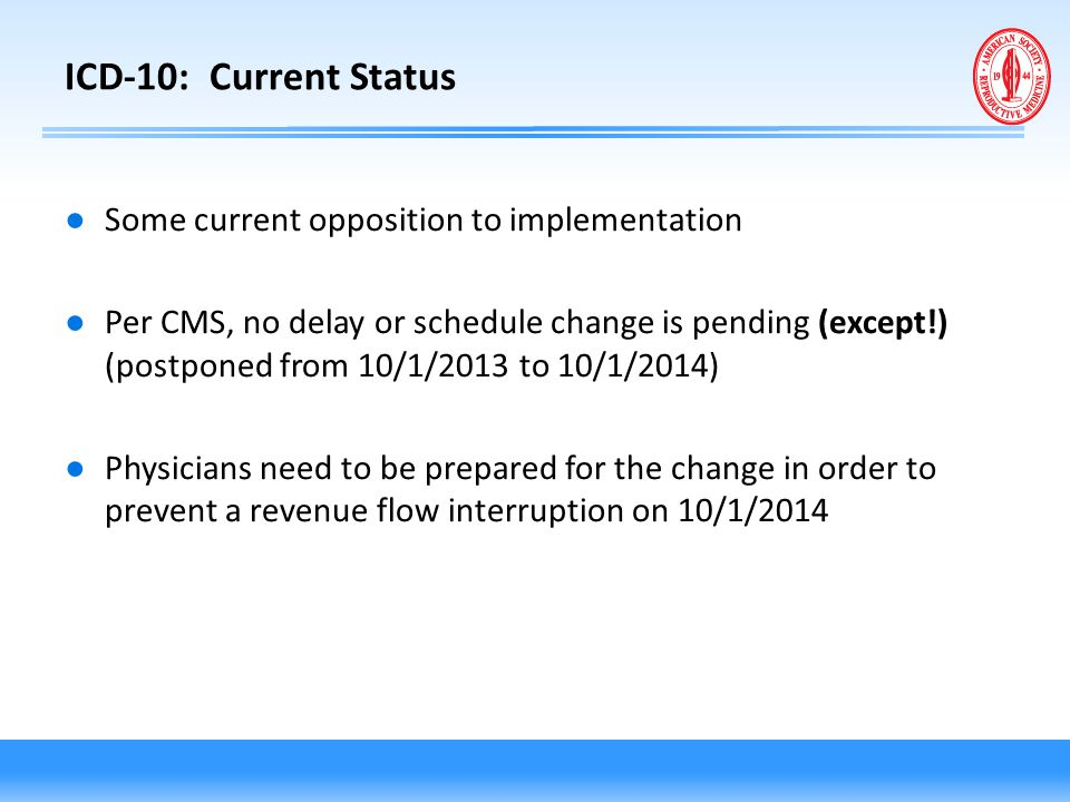 ICD-10: Current Status ● Some current opposition to implementation ● Per CMS, no delay or schedule change is pending (except!) (postponed from 10/1/20