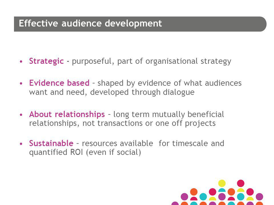 Effective audience development Strategic - purposeful, part of organisational strategy Evidence based – shaped by evidence of what audiences want and need, developed through dialogue About relationships – long term mutually beneficial relationships, not transactions or one off projects Sustainable – resources available for timescale and quantified ROI (even if social)