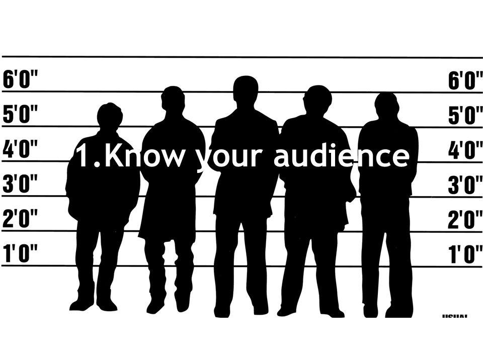 1.Know your audience.