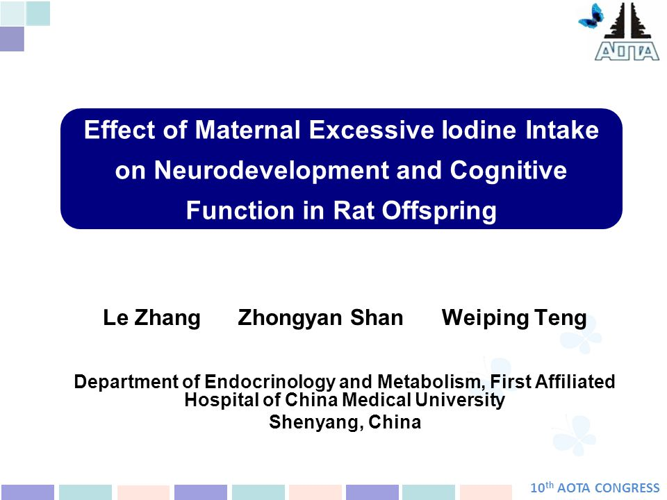 10 th AOTA CONGRESS Effect of Maternal Excessive Iodine Intake on Neurodevelopment and Cognitive Function in Rat Offspring Le Zhang Zhongyan Shan Weiping Teng Department of Endocrinology and Metabolism, First Affiliated Hospital of China Medical University Shenyang, China