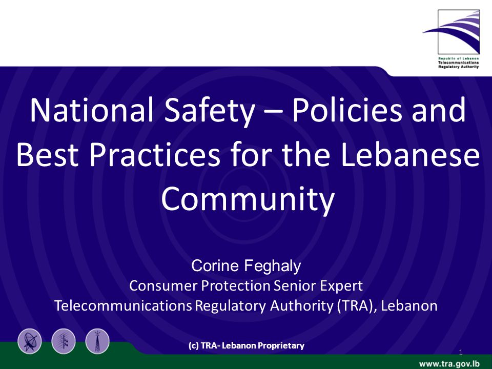 National Safety – Policies and Best Practices for the Lebanese Community Corine Feghaly Consumer Protection Senior Expert Telecommunications Regulatory Authority (TRA), Lebanon (c) TRA- Lebanon Proprietary 1
