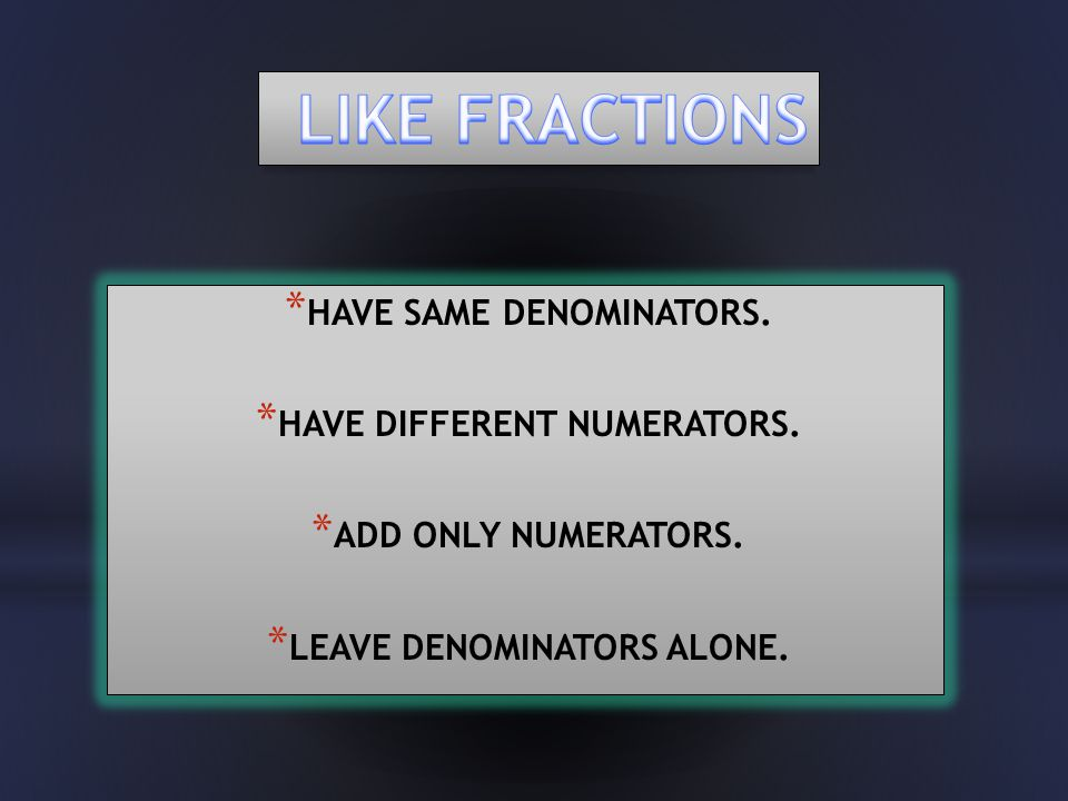 * HAVE SAME DENOMINATORS. * HAVE DIFFERENT NUMERATORS. * ADD ONLY NUMERATORS. * LEAVE DENOMINATORS ALONE. * HAVE SAME DENOMINATORS. * HAVE DIFFERENT N