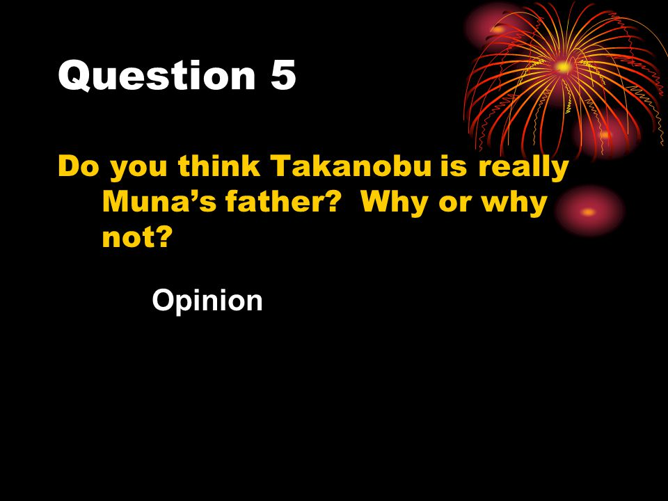 Question 5 Do you think Takanobu is really Muna's father? Why or why not? Opinion