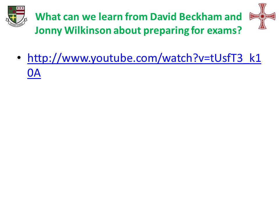 What can we learn from David Beckham and Jonny Wilkinson about preparing for exams? http://www.youtube.com/watch?v=tUsfT3_k1 0A http://www.youtube.com