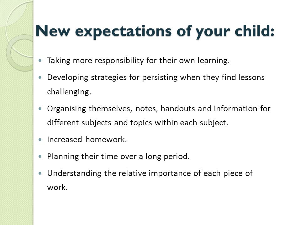 New expectations of your child: Taking more responsibility for their own learning.