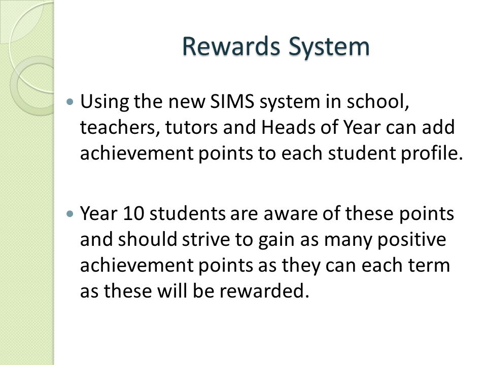 Rewards System Using the new SIMS system in school, teachers, tutors and Heads of Year can add achievement points to each student profile. Year 10 stu