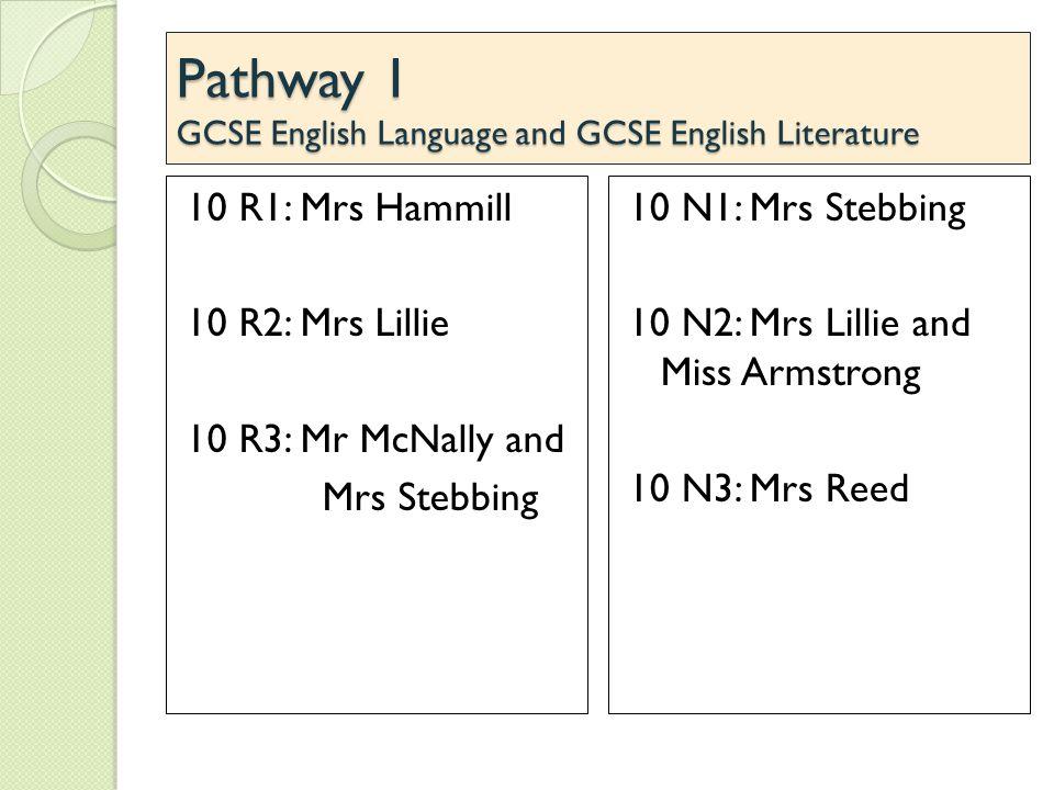Pathway 1 GCSE English Language and GCSE English Literature 10 R1: Mrs Hammill 10 R2: Mrs Lillie 10 R3: Mr McNally and Mrs Stebbing 10 N1: Mrs Stebbin