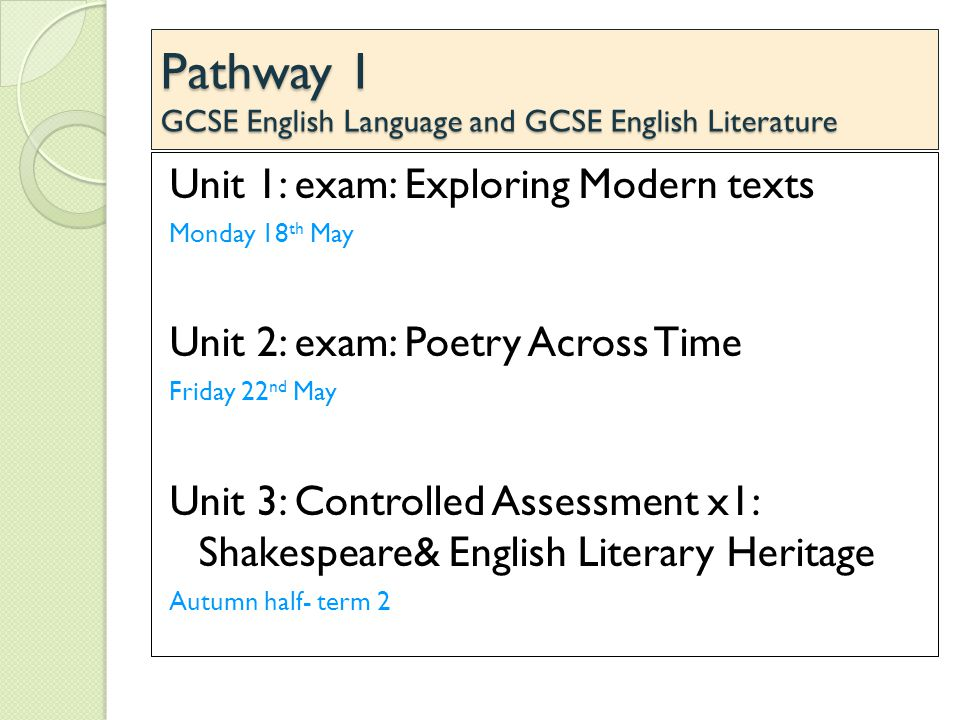 Pathway 1 GCSE English Language and GCSE English Literature Unit 1: exam: Exploring Modern texts Monday 18 th May Unit 2: exam: Poetry Across Time Friday 22 nd May Unit 3: Controlled Assessment x1: Shakespeare& English Literary Heritage Autumn half- term 2