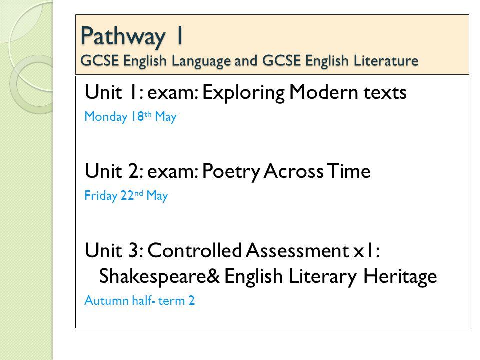 Pathway 1 GCSE English Language and GCSE English Literature Unit 1: exam: Exploring Modern texts Monday 18 th May Unit 2: exam: Poetry Across Time Fri