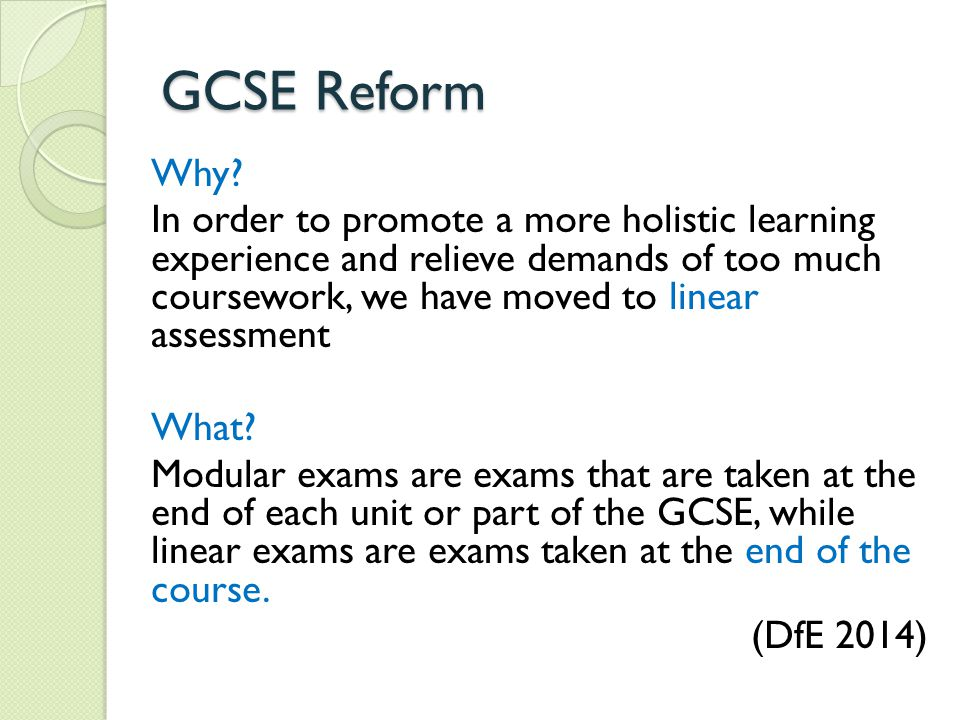 GCSE Reform Why? In order to promote a more holistic learning experience and relieve demands of too much coursework, we have moved to linear assessmen